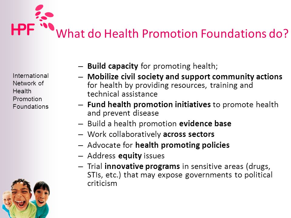 International Network of Health Promotion Foundations Characteristics of HP Foundations Characteristics of HP Foundations Budget Stability: funding is enshrined in legislation, can plan and implement long term programmes Budget Stability: funding is enshrined in legislation, can plan and implement long term programmes Independent Operation: operate WITH, but not AS government: supporting government priorities and direction.