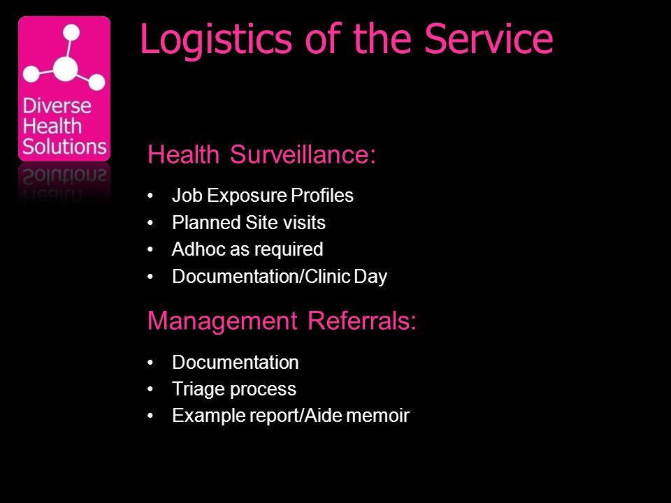 Logistics of the Service Health Surveillance: Job Exposure Profiles Planned Site visits Adhoc as required Documentation/Clinic Day Management Referrals: Documentation Triage process Example report/Aide memoir