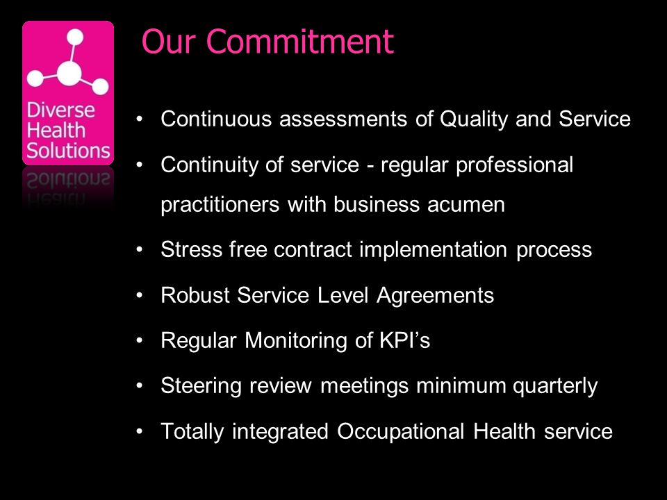 Our Commitment Continuous assessments of Quality and Service Continuity of service - regular professional practitioners with business acumen Stress free contract implementation process Robust Service Level Agreements Regular Monitoring of KPIs Steering review meetings minimum quarterly Totally integrated Occupational Health service