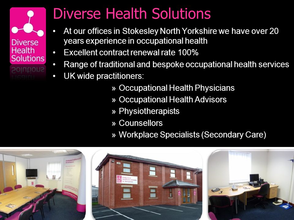 Diverse Health Solutions At our offices in Stokesley North Yorkshire we have over 20 years experience in occupational health Excellent contract renewal rate 100% Range of traditional and bespoke occupational health services UK wide practitioners: »Occupational Health Physicians »Occupational Health Advisors »Physiotherapists »Counsellors »Workplace Specialists (Secondary Care)
