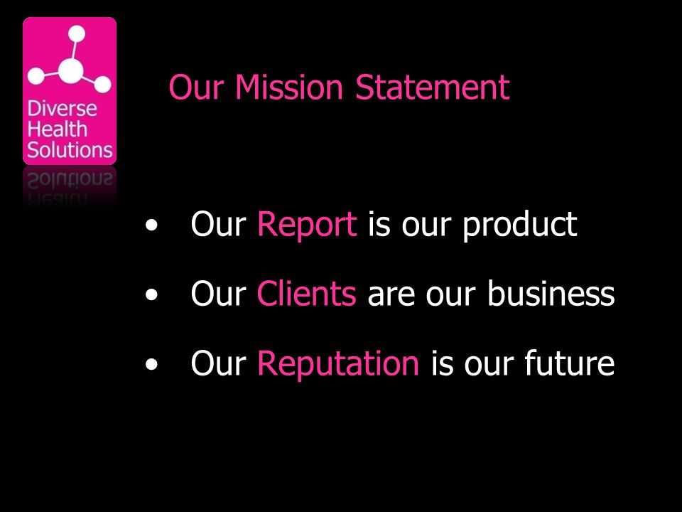 Our Mission Statement Our Report is our product Our Clients are our business Our Reputation is our future