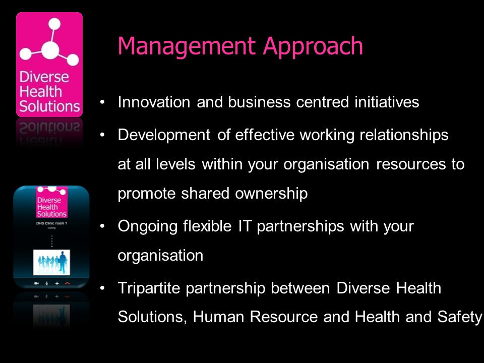 Management Approach Innovation and business centred initiatives Development of effective working relationships at all levels within your organisation resources to promote shared ownership Ongoing flexible IT partnerships with your organisation Tripartite partnership between Diverse Health Solutions, Human Resource and Health and Safety