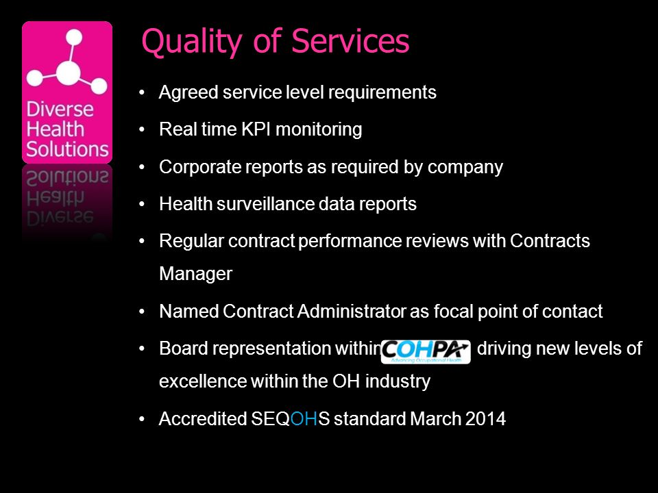 Quality of Services Agreed service level requirements Real time KPI monitoring Corporate reports as required by company Health surveillance data reports Regular contract performance reviews with Contracts Manager Named Contract Administrator as focal point of contact Board representation within driving new levels of excellence within the OH industry Accredited SEQOHS standard March 2014