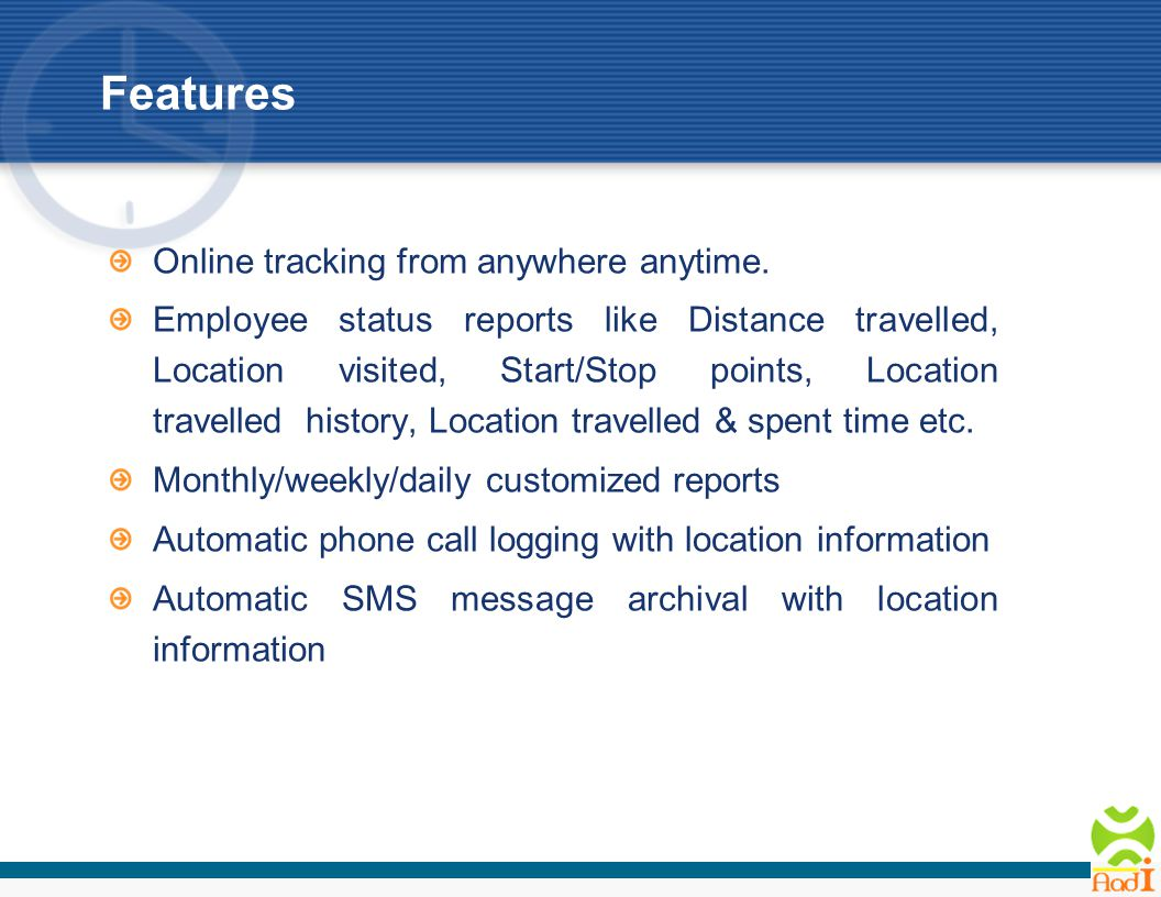Features Automatic phone call recording with location information Meeting notes recording and saving on server with location information Market based tracking – enterprise may define their own market locations which could be stores or service locations spread out over a geographic location and the tracking information will refer to the market locations when displayed Tracking on map is available The solution automates and optimizes the current manual processes