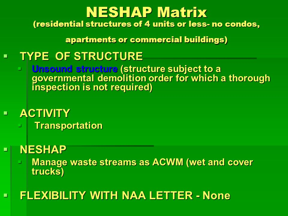NESHAP Matrix (residential structures of 4 units or less- no condos, apartments or commercial buildings) TYPE OF STRUCTURE TYPE OF STRUCTURE Unsound structure (structure subject to a governmental demolition order for which a thorough inspection is not required) Unsound structure (structure subject to a governmental demolition order for which a thorough inspection is not required) ACTIVITY ACTIVITY Disposal DisposalNESHAP NESHAP compliant state asbestos permitted landfill NESHAP compliant state asbestos permitted landfill FLEXIBILITY WITH NAA LETTER FLEXIBILITY WITH NAA LETTER Disposal of asbestos containing material in enhanced (to become NESHAP compliant) C&D landfills for all residential structures.