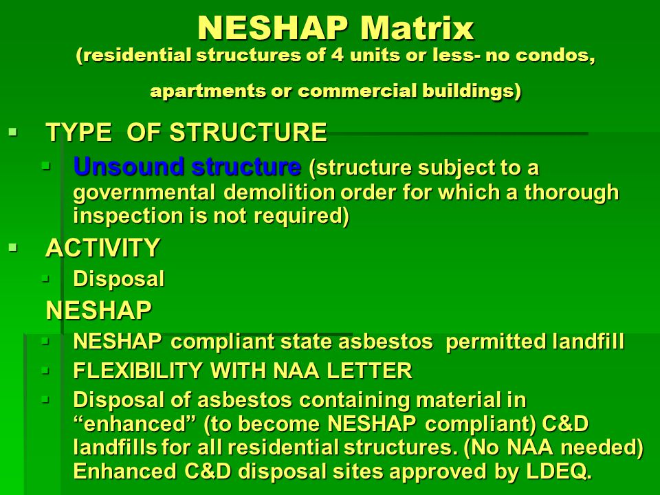 NESHAP Matrix (residential structures of 4 units or less- no condos, apartments or commercial buildings) TYPE OF STRUCTURE TYPE OF STRUCTURE Sound structure (structure that is able to be thoroughly inspected) Sound structure (structure that is able to be thoroughly inspected) ACTIVITY ACTIVITY Inspection Inspection NESHAP NESHAP Accredited asbestos Inspectors required Accredited asbestos Inspectors required Thorough inspection required of each structure Thorough inspection required of each structure Structure is subject to a governmental demolition order.