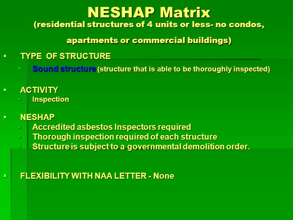 NESHAP Matrix (residential structures of 4 units or less- no condos, apartments or commercial buildings) TYPE OF STRUCTURE TYPE OF STRUCTURE Sound structure (structure that is able to be thoroughly inspected) Sound structure (structure that is able to be thoroughly inspected) ACTIVITY ACTIVITY Pre-demolition Pre-demolition NESHAP NESHAP Regulated ACM removal Regulated ACM removal Licensed asbestos contractor required Licensed asbestos contractor required Adequately wet prior to removal to eliminate visible emissions Adequately wet prior to removal to eliminate visible emissions Handle material in a way to prevent damage Handle material in a way to prevent damage FLEXIBILITY WITH NAA LETTER - None FLEXIBILITY WITH NAA LETTER - None