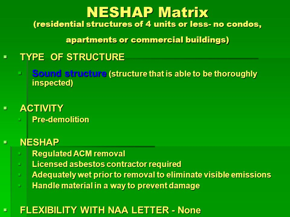 NESHAP Matrix (residential structures of 4 units or less- no condos, apartments or commercial buildings) TYPE OF STRUCTURE TYPE OF STRUCTURE Sound structure (structure that is able to be thoroughly inspected) Sound structure (structure that is able to be thoroughly inspected) ACTIVITY ACTIVITY Demolition Demolition NESHAP NESHAP Once regulated ACM is removed, no additional requirements - only C&D remaining (transport & dispose in a C&D Landfill) Once regulated ACM is removed, no additional requirements - only C&D remaining (transport & dispose in a C&D Landfill) FLEXIBILITY WITH NAA LETTER - None FLEXIBILITY WITH NAA LETTER - None