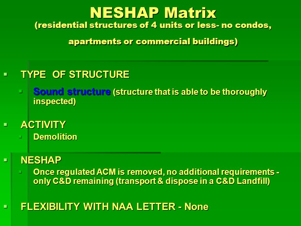 NESHAP Matrix (residential structures of 4 units or less- no condos, apartments or commercial buildings) TYPE OF STRUCTURE TYPE OF STRUCTURE Sound structure (structure that is able to be thoroughly inspected) Sound structure (structure that is able to be thoroughly inspected) ACTIVITY ACTIVITY Transportation Transportation NESHAP NESHAP ACWM waste - place in leak-proof containers, wet, cover truck ACWM waste - place in leak-proof containers, wet, cover truck C&D - no requirements (handle according to State/local requirements) C&D - no requirements (handle according to State/local requirements) FLEXIBILITY WITH NAA LETTER - None FLEXIBILITY WITH NAA LETTER - None