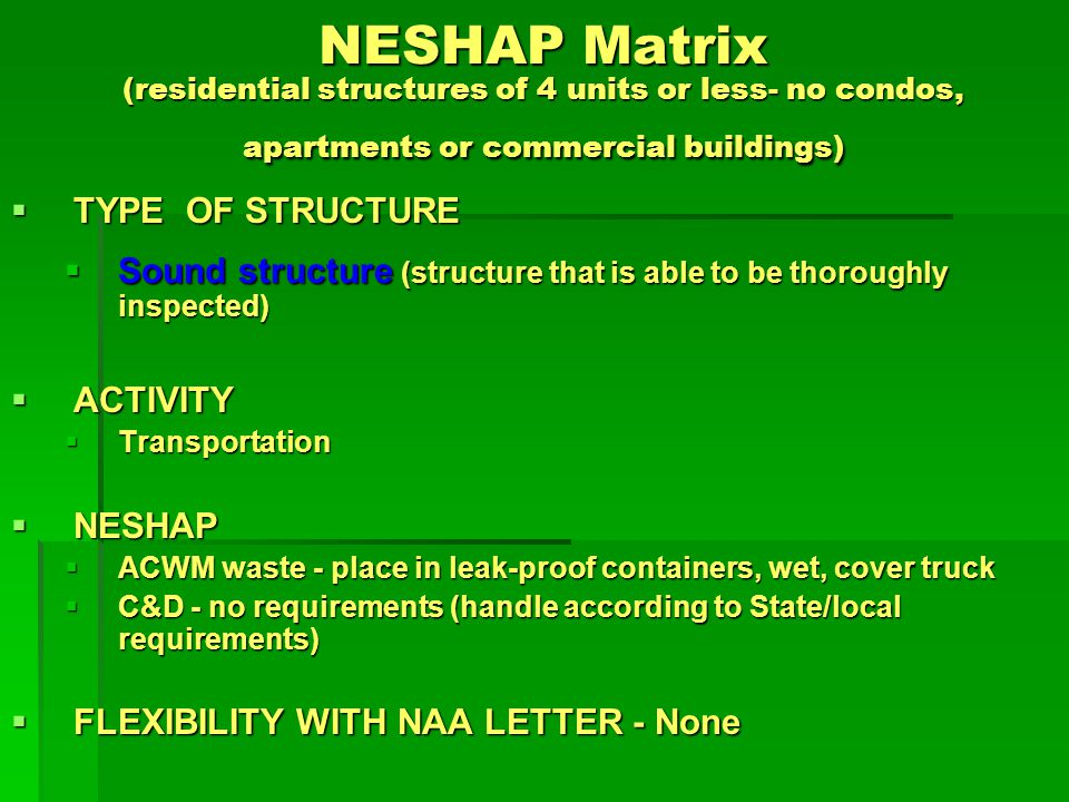 NESHAP Matrix (residential structures of 4 units or less- no condos, apartments or commercial buildings) TYPE OF STRUCTURE TYPE OF STRUCTURE Sound structure (structure that is able to be thoroughly inspected) Sound structure (structure that is able to be thoroughly inspected) ACTIVITY ACTIVITY Disposal Disposal NESHAP NESHAP ACWM waste - State asbestos permitted landfill (Type 1 or 2) ACWM waste - State asbestos permitted landfill (Type 1 or 2) C&D waste - No requirements (handle according to State/local requirements) C&D waste - No requirements (handle according to State/local requirements) FLEXIBILITY WITH NAA LETTER - None FLEXIBILITY WITH NAA LETTER - None