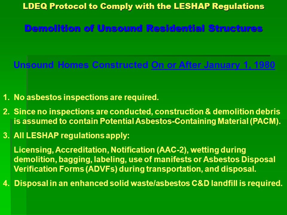 LDEQ Protocol to Comply with the LESHAP Regulations Demolition of Unsound Residential Structures Recommendations for Demolition of Residential Structures Containing Asbestos-Containing Waste Material (ACWM) 1.Each structure should be knocked down in a controlled manner to minimize excess breakage of asbestos containing material.
