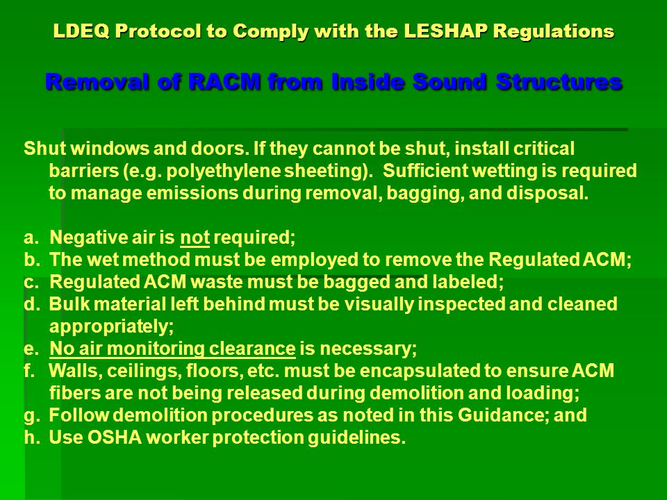 Appendix A LDEQ Inspection Protocol for thorough inspections Regulated Asbestos-Containing Material (RACM) is: Regulated Asbestos-Containing Material (RACM) is: Friable asbestos material; Friable asbestos material; Category I nonfriable ACM that has become friable; Category I nonfriable ACM that has become friable; Category I nonfriable ACM that will be or has been Category I nonfriable ACM that will be or has been subjected to sanding, grinding, cutting, or abrading, in subjected to sanding, grinding, cutting, or abrading, in accordance with 40 CFR Subpart M-National Emission Standard accordance with 40 CFR Subpart M-National Emission Standard for Asbestos, 61.141.