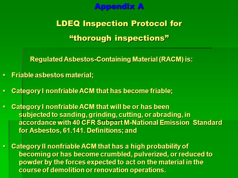 Appendix A LDEQ Inspection Protocol for thorough inspections A thorough inspection includes: Visual inspection - (all suspect Asbestos Containing Material (ACM) is identified and sampled or is presumed to be positive for asbestos.) Sampling – Use AHERA protocol Category I (vinyl asbestos tile, window caulking, etc.).
