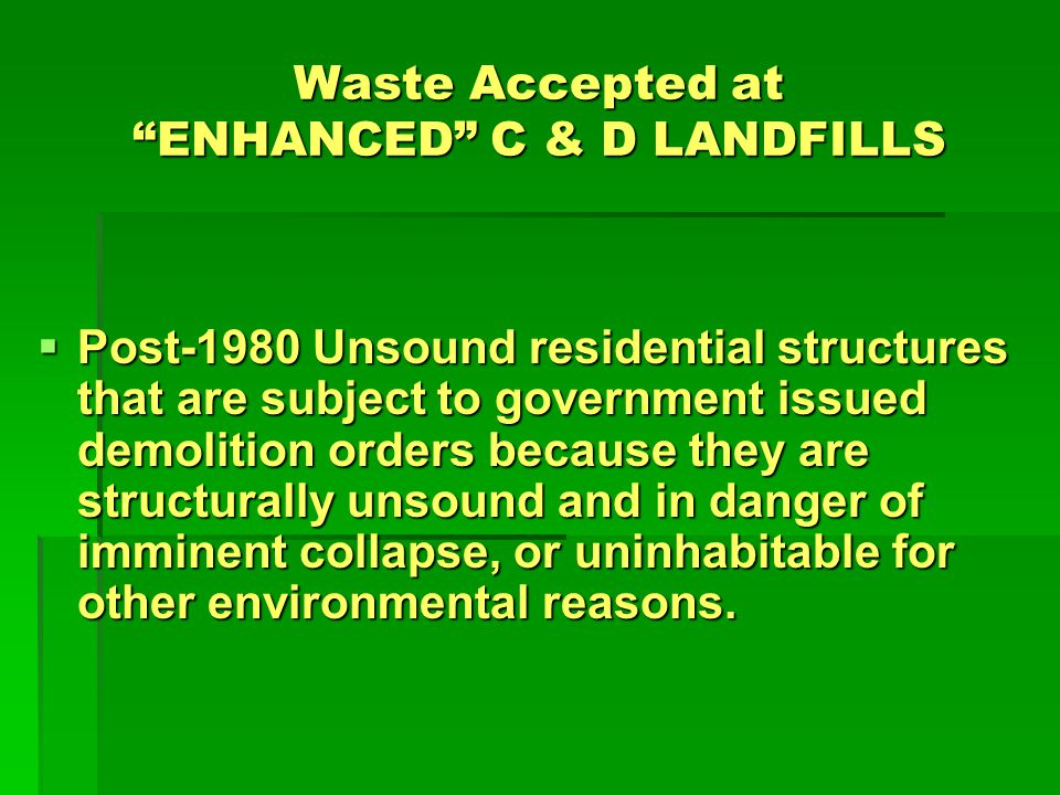 LDEQ REQUIREMENTS FOR ENHANCED C & D LANDFILLS C&D site must give prior notice to the LDEQ indicating their request to perform enhanced C&D activities, C&D site must give prior notice to the LDEQ indicating their request to perform enhanced C&D activities, Submit an Operational Plan that meets the Requirements for Enhanced C&D landfills, and Submit an Operational Plan that meets the Requirements for Enhanced C&D landfills, and Receive advanced approval by LDEQ prior to taking the waste.