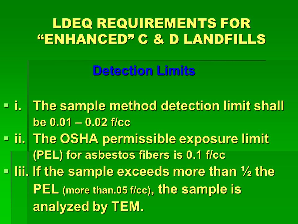 LDEQ REQUIREMENTS FOR ENHANCED C & D LANDFILLS Record Keeping i.Chain of Custody documentation shall be kept to document and verify samples, ii.Calibration checks shall also be recorded, iii.All records required by this section shall be maintained for 2 years, and iv.All records required by this section shall be maintained on-site and be made available for inspection purposes or at the request of the Department.