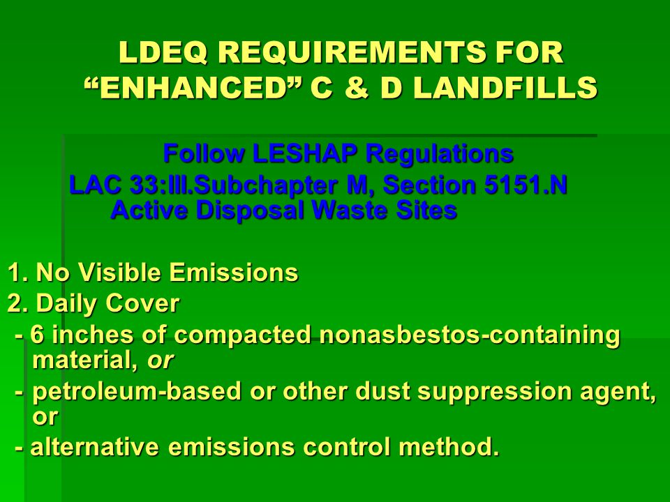 LDEQ REQUIREMENTS FOR ENHANCED C & D LANDFILLS Follow LESHAP Regulations LAC 33:III.Subchapter M, Section 5151.N Active Disposal Waste Sites Warning signs Warning signs - Must be easily read - 20 inch × 14 inch upright format signs - Conform to a certain legend