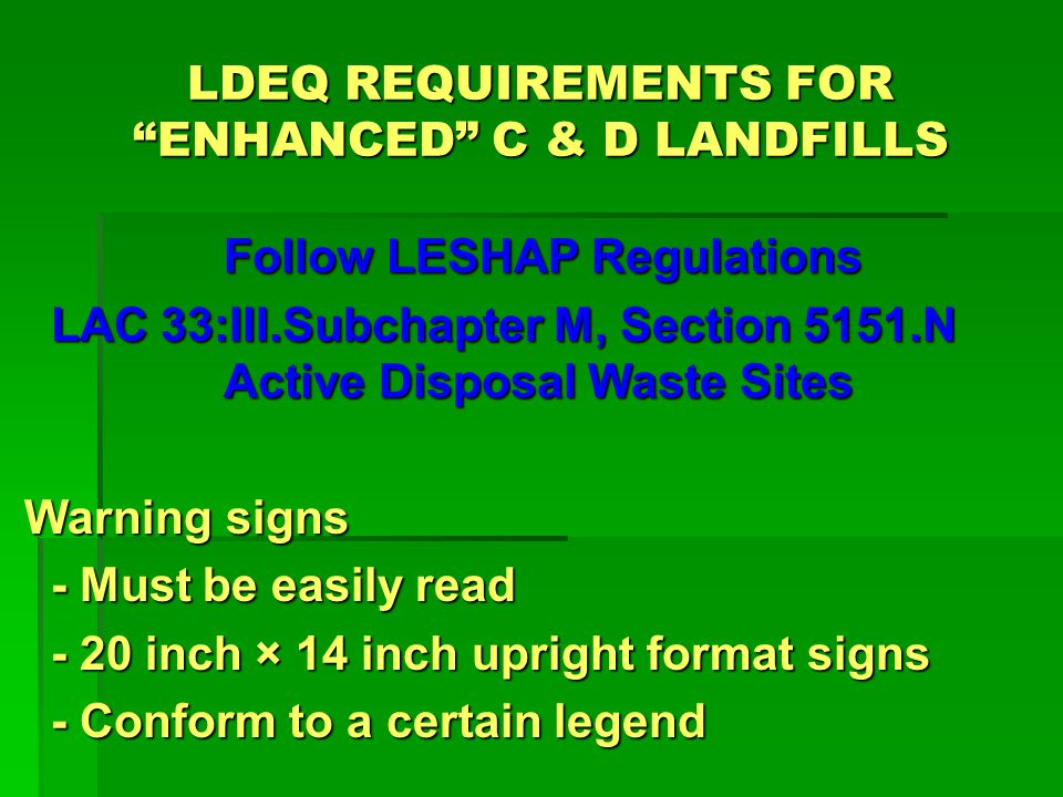 LDEQ REQUIREMENTS FOR ENHANCED C & D LANDFILLS Follow LESHAP Regulations Follow LESHAP Regulations LAC 33:III.Subchapter M, Section 5151.N Active Disposal Waste Sites Must be fenced in a manner adequate to deter access by the general public.