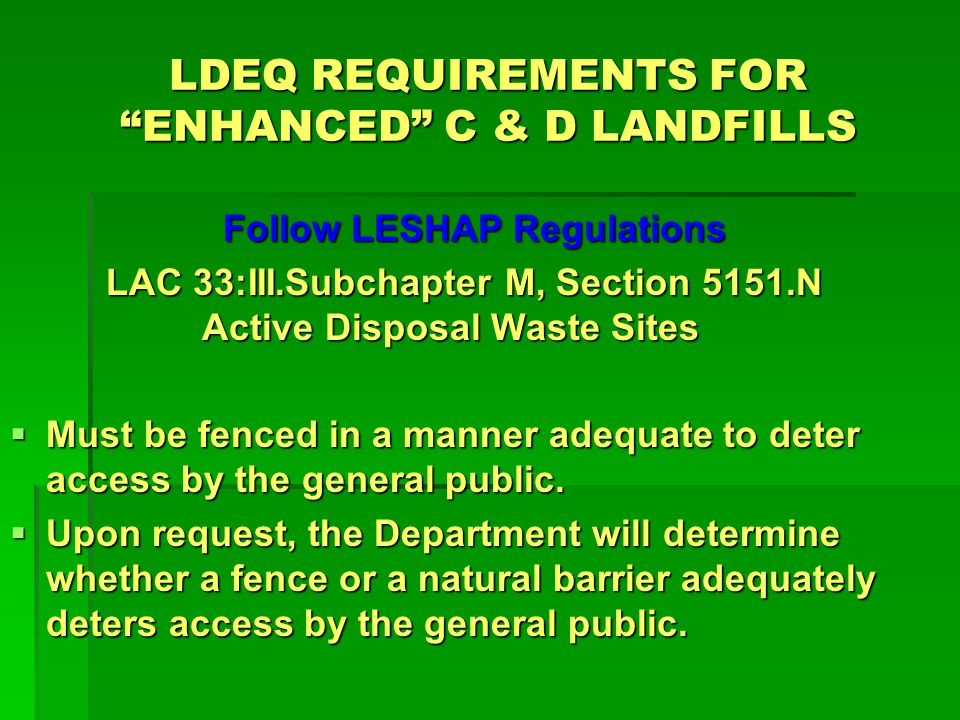 LDEQ REQUIREMENTS FOR ENHANCED C & D LANDFILLS Follow LESHAP Regulations Follow LESHAP Regulations LAC 33:III.Subchapter M, Section 5151.N Active Disposal Waste Sites - Maintain waste shipment records (LDEQ ADVFs) - Copies to the generator & LDEQ w/in 30 days - Submit discrepancy reports, if needed - Maintain records for 2 years
