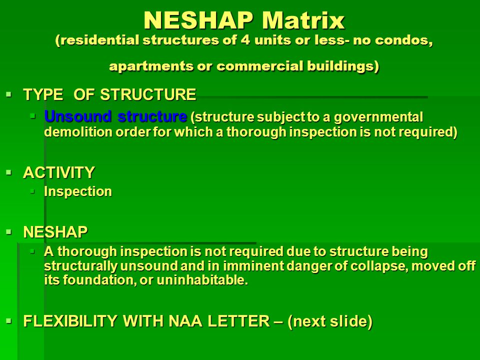 NESHAP Matrix (residential structures of 4 units or less - no condos, apartments or commercial buildings) FLEXIBILITY WITH NAA LETTER FLEXIBILITY WITH NAA LETTER Unsound structure definition expanded to include homes that are structurally unsound or moved off their foundation but not necessarily in danger of imminent collapse (2/3/06 - 2/3/07) Unsound structure definition expanded to include homes that are structurally unsound or moved off their foundation but not necessarily in danger of imminent collapse (2/3/06 - 2/3/07) Government issued demolition orders for groups of covered residences (e.g.