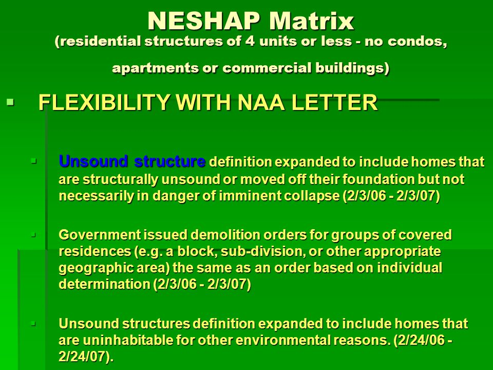 NESHAP Matrix (residential structures of 4 units or less- no condos, apartments or commercial buildings) TYPE OF STRUCTURE TYPE OF STRUCTURE Unsound structure (structure subject to a governmental demolition order for which a thorough inspection is not required) Unsound structure (structure subject to a governmental demolition order for which a thorough inspection is not required) ACTIVITY ACTIVITY Pre-demolition Pre-demolition NESHAP NESHAP Regulated ACM removal not possible due to condition of structure Regulated ACM removal not possible due to condition of structure Exterior ACWM may be removed (by licensed contractor) if no visible emissions are generated, but all waste (both ACWM and all other material from the remaining standing structure) must be disposed of in a NESHAP compliant landfill Exterior ACWM may be removed (by licensed contractor) if no visible emissions are generated, but all waste (both ACWM and all other material from the remaining standing structure) must be disposed of in a NESHAP compliant landfill FLEXIBILITY WITH NAA LETTER - None FLEXIBILITY WITH NAA LETTER - None