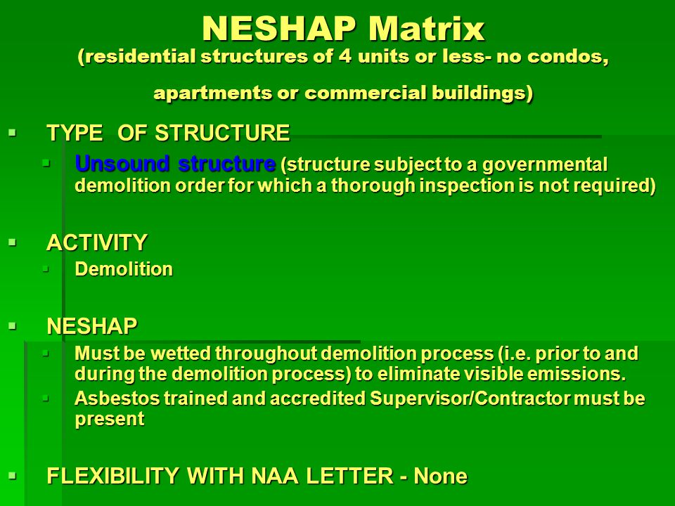 NESHAP Matrix (residential structures of 4 units or less- no condos, apartments or commercial buildings) TYPE OF STRUCTURE TYPE OF STRUCTURE Unsound structure (structure subject to a governmental demolition order for which a thorough inspection is not required) Unsound structure (structure subject to a governmental demolition order for which a thorough inspection is not required) ACTIVITY ACTIVITY Transportation Transportation NESHAP NESHAP Manage waste streams as ACWM (wet and cover trucks) Manage waste streams as ACWM (wet and cover trucks) FLEXIBILITY WITH NAA LETTER - None FLEXIBILITY WITH NAA LETTER - None