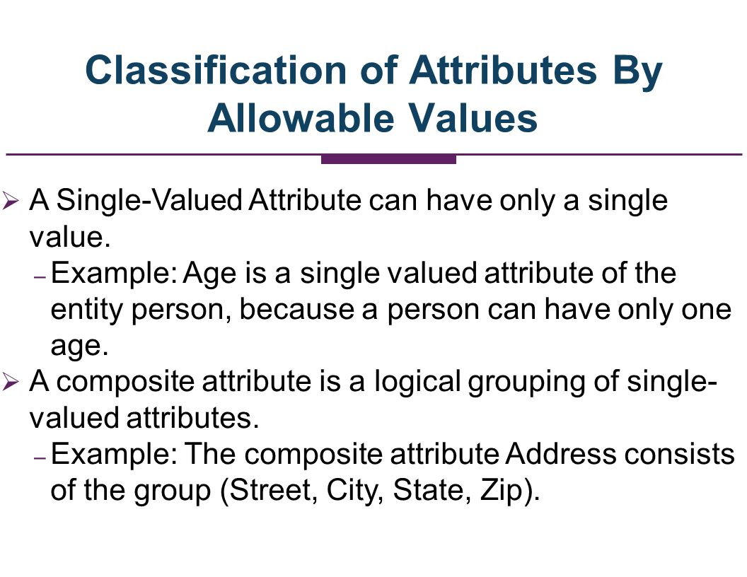 Classification of Attributes By Allowable Values - Continued A Multi-Valued Attribute can have many values.