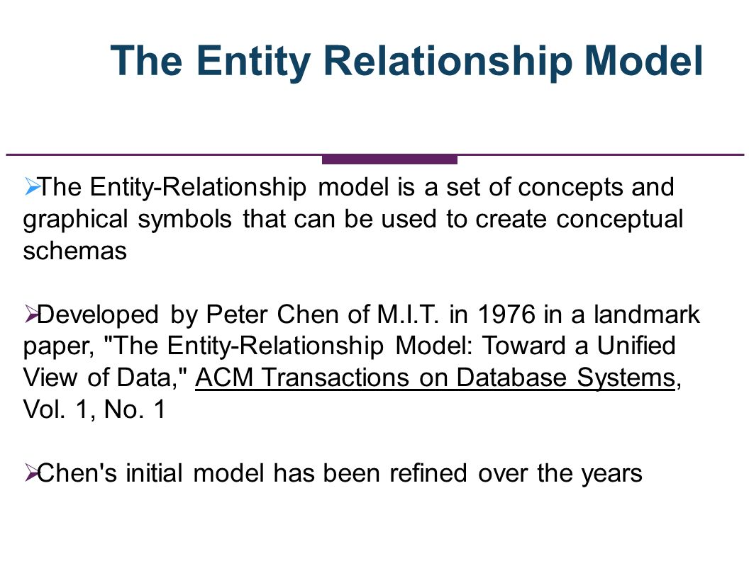 Versions/Evolution of the E-R Model Original E-R model by Peter Chen (1976) Extended E-R model (1986): added subtypes, now the most widely used E-R model, and what we will use in IS431 Information Engineering/IE model (also called the Crows Foot model) developed by James Martin in 1990 IDEF1X (1994) : national standard by the National Institute of Standards and Technology Additionally : Unified Modeling Language (UML) Style E-R Models Semantic Object Data Models (SOMs)