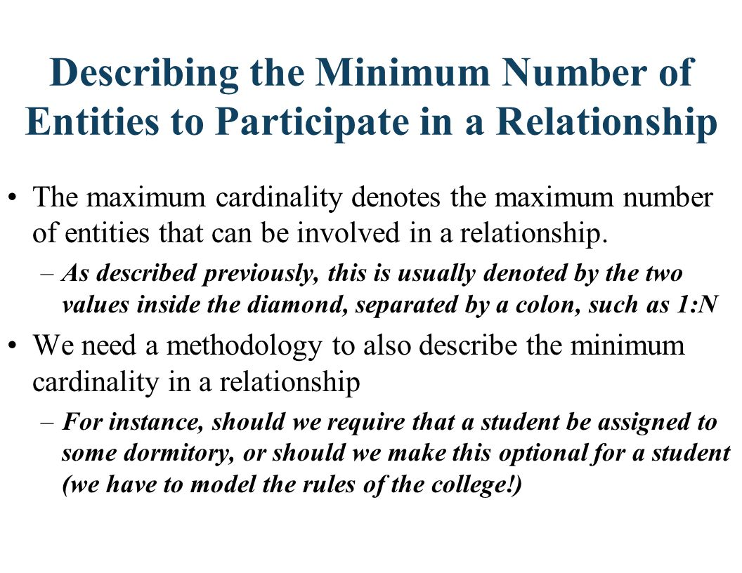 Relationship Participation: Case 1 - Optional Participation A participating entity in a relationship is either OPTIONAL or MANDATORY Participation is OPTIONAL if one entity occurrence does not REQUIRE a corresponding entity occurrence from the other entity set, in a particular relationship.