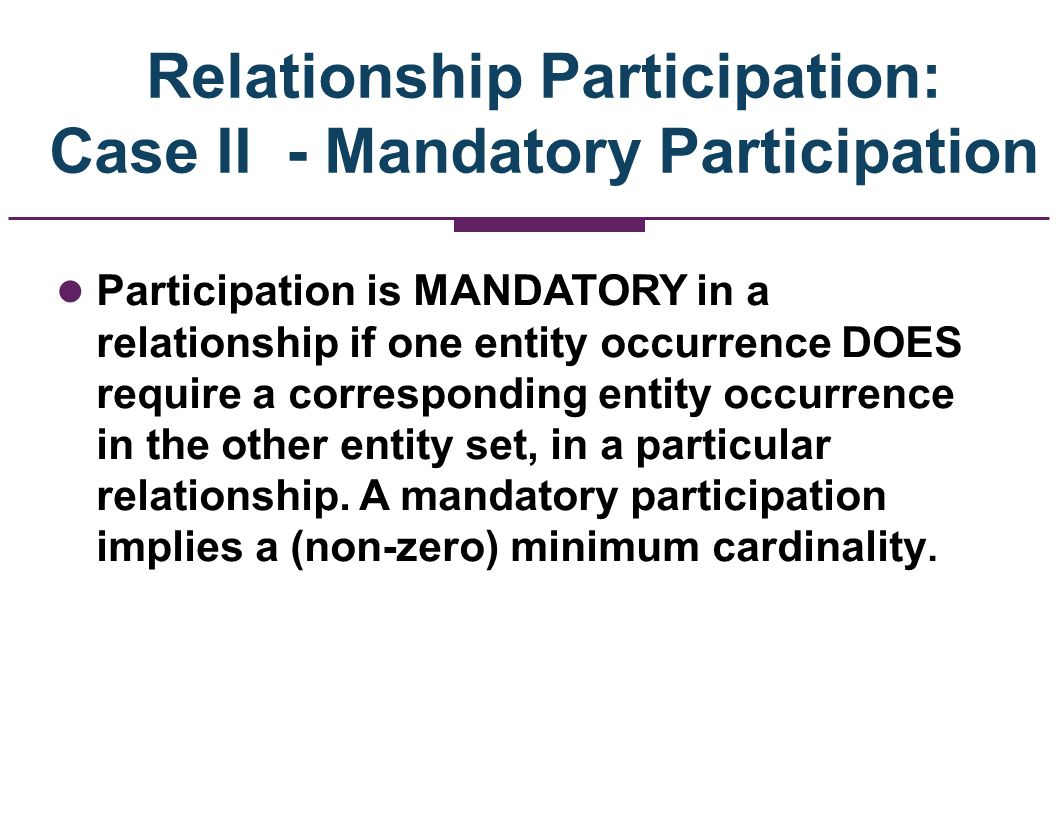 Example of Mandatory Participation –We specify, in our E-R diagram, a mandatory participation by placing a small (usually vertical) line across the relationship line.