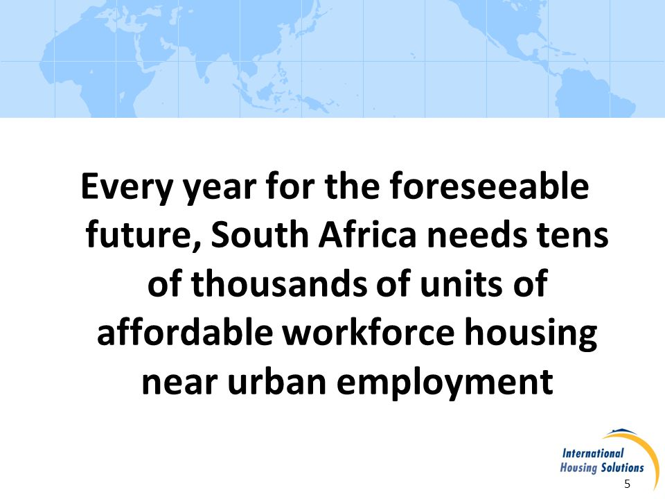 Workforce Housing - Opportunity 6 Supply in South Africa is limited because: Private developers focus on high-end housing Government concentrates on serving the neediest low- income population Historically, banks redlined, limiting the availability of end- user finance for moderate-income households We are bringing many experienced developers into our market.