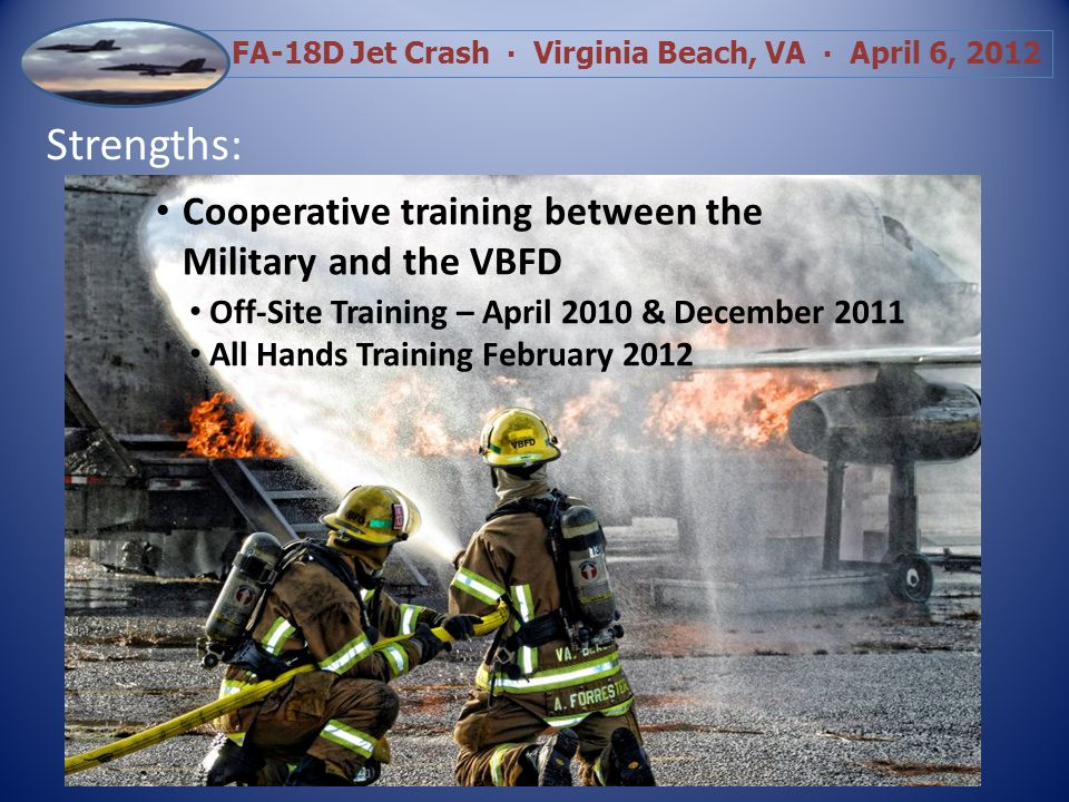 FA-18D Jet Crash Virginia Beach, VA April 6, 2012 Strengths: Extensive Training in Command Management and Suppression Activities Early Development of Section Chiefs, Divisions and Groups Level-Headed Decision Making by Company Officers to Overcome Obstacles