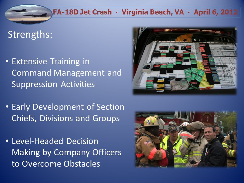 FA-18D Jet Crash Virginia Beach, VA April 6, 2012 Strengths: Early Unified Command Rapid Arrival of Resources Effective, Efficient Communication of Direction and Orders Exemplary Radio Discipline by Fire Department Personnel
