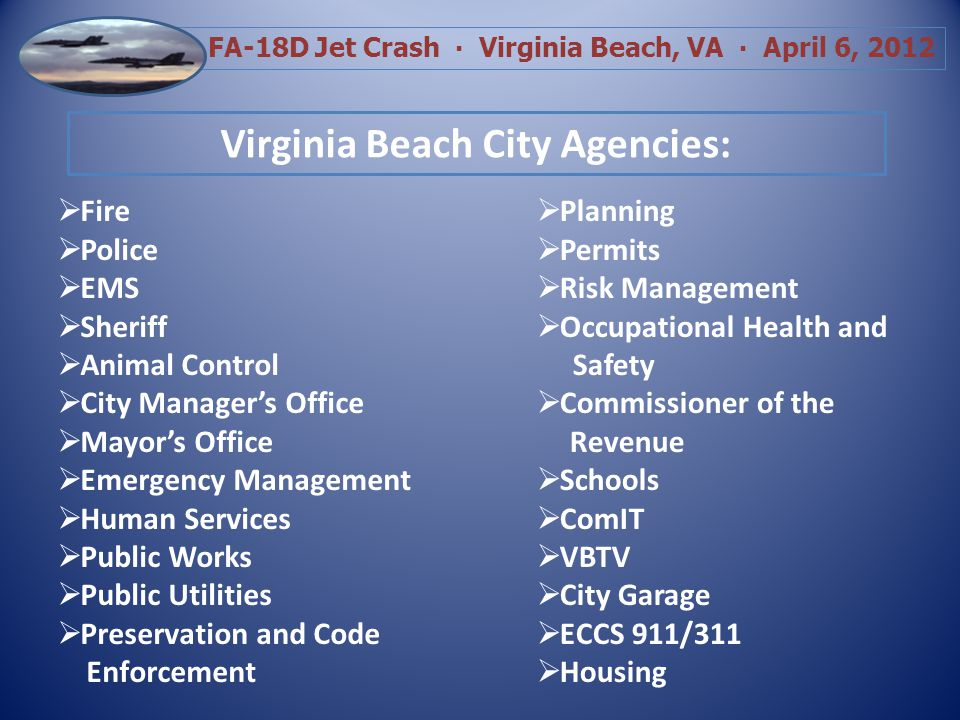 FA-18D Jet Crash Virginia Beach, VA April 6, 2012 Virginia State and Federal Agencies: Governors Office State Police DMV and Vital Records State Office of Homeland Security Department of Environmental Quality (DEQ) Virginia Department of Emergency Management (VDEM) Health Department Medical Examiners Office Environmental Protection Agency (EPA) State and Federal Senators and Congressmen US Navy, CNO, Fleet Forces, AIRLANT, numerous Commands Navy JAG and NCIS
