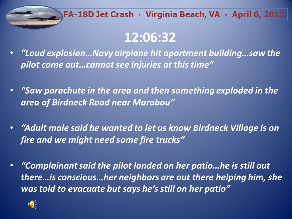 FA-18D Jet Crash Virginia Beach, VA April 6, 2012 Result: Plumes of black smoke filled the air A Navy FA-18D jet lie burning on the ground Apartment buildings were burning 7 People injured, 4 transported (BLS) Sunny, 50s, Winds NNE at 11 gusting to 32 Witness statements are many and varied: