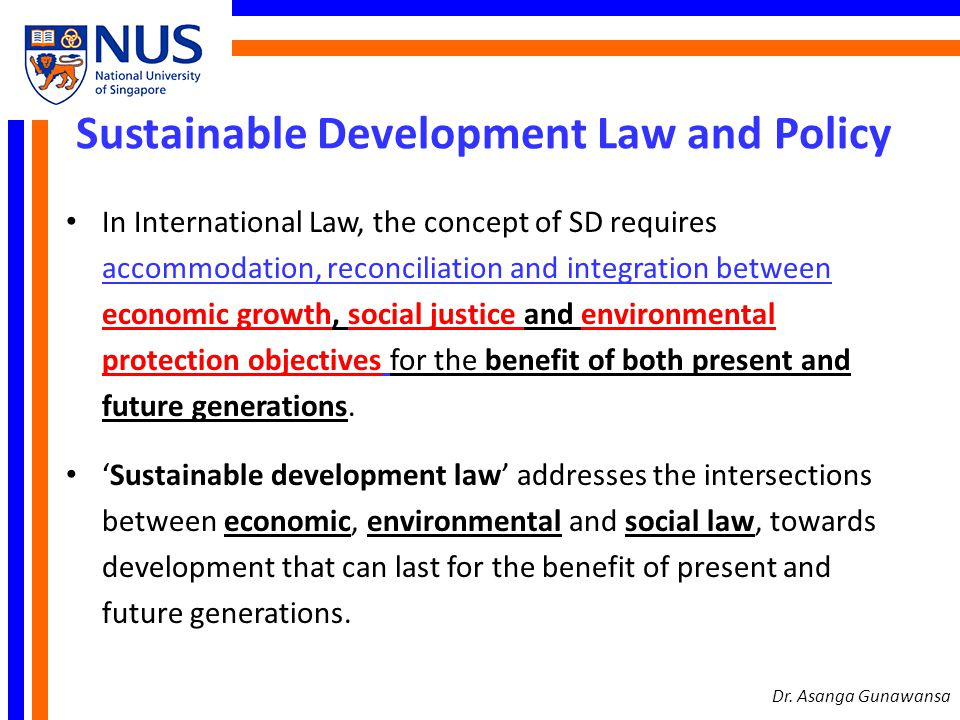 Sustainable Development Law In 2002, the Committee on the Legal Aspects of Sustainable Development of the International Law Association released the following 7 Principles of International Law Related to Sustainable Development (New Delhi Declaration): 1.The duty of States to ensure sustainable use of natural resources 2.The principle of equity and the eradication of poverty 3.The principle of common but differentiated responsibilities 4.The principle of the precautionary approach to human health, natural resources and ecosystems.