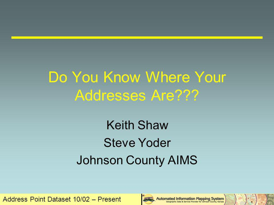 Address Point Dataset 10/02 – Present Abstract Johnson County AIMS, with the cooperation of the cities of Overland Park, Olathe, Lenexa, Leawood and Shawnee, and the Johnson County Clerks Office, has developed a process to collect and quality control all of the addresses within the county.