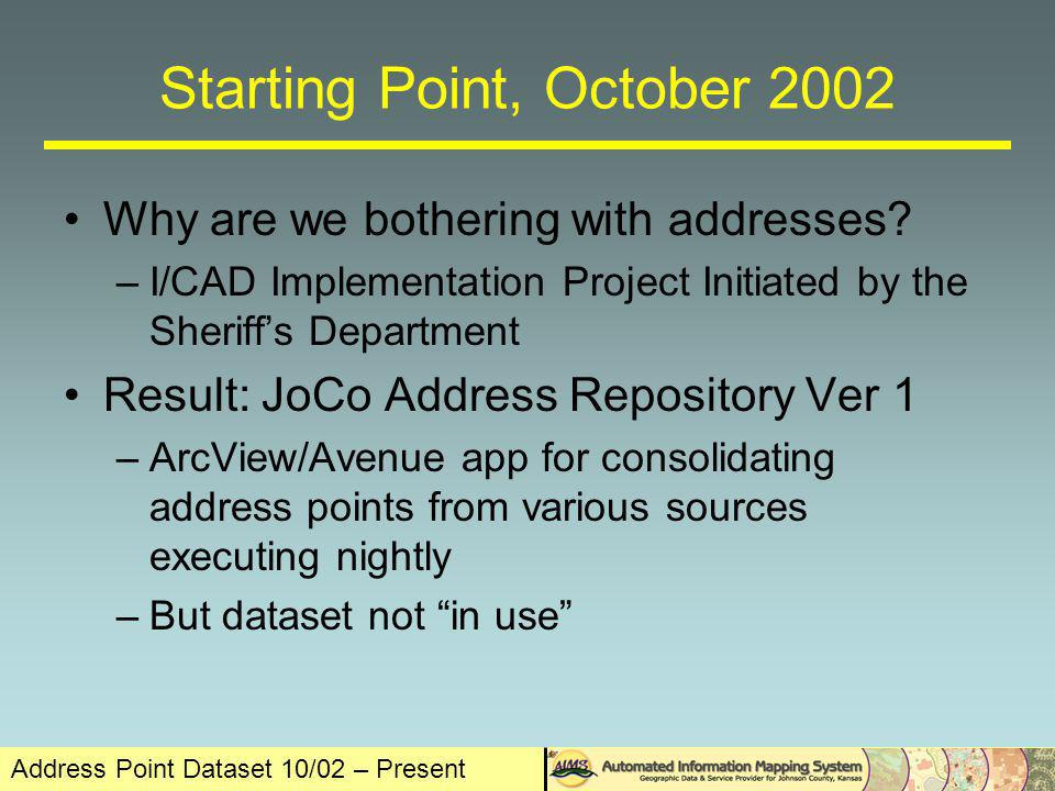 Address Point Dataset 10/02 – Present Starting Point, October 2002 Address Repository Ver 1 Input Sources –Johnson County Clerk: Real Estate Tax Roll –Johnson County PW: Unincorporated Addresses –City of Overland Park –City of Lenexa –City of Olathe –AIMS: Apartments (Non-OP, Olathe, Lenexa) Input appended together –Overlapping geography of input sources –True repository/depository/dump