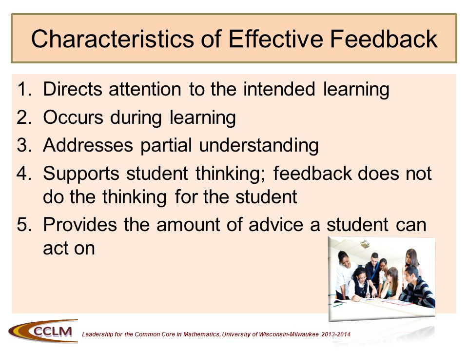 Leadership for the Common Core in Mathematics, University of Wisconsin-Milwaukee 2013-2014 Effective Feedback Directs Attention to the Intended Learning Points out what the student has done well (success feedback) and gives specific information to guide improvement (intervention feedback).