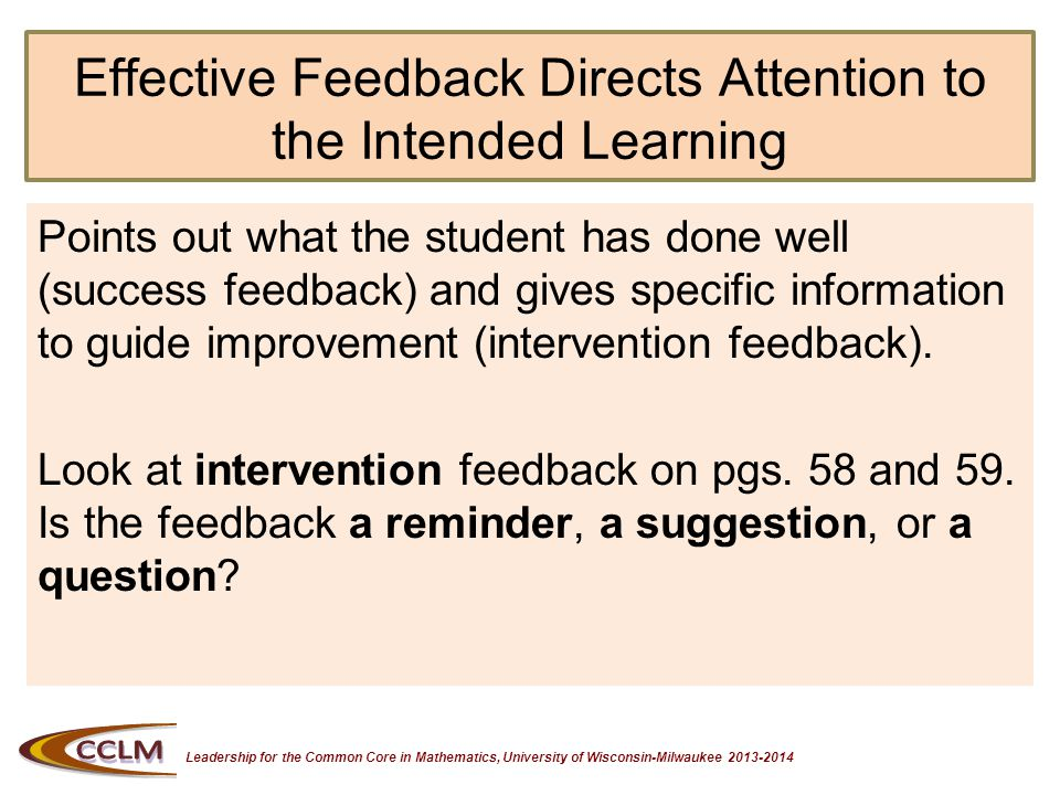 Leadership for the Common Core in Mathematics, University of Wisconsin-Milwaukee 2013-2014 Effective Feedback Directs Attention to the Intended Learning Look at success feedback on pgs.