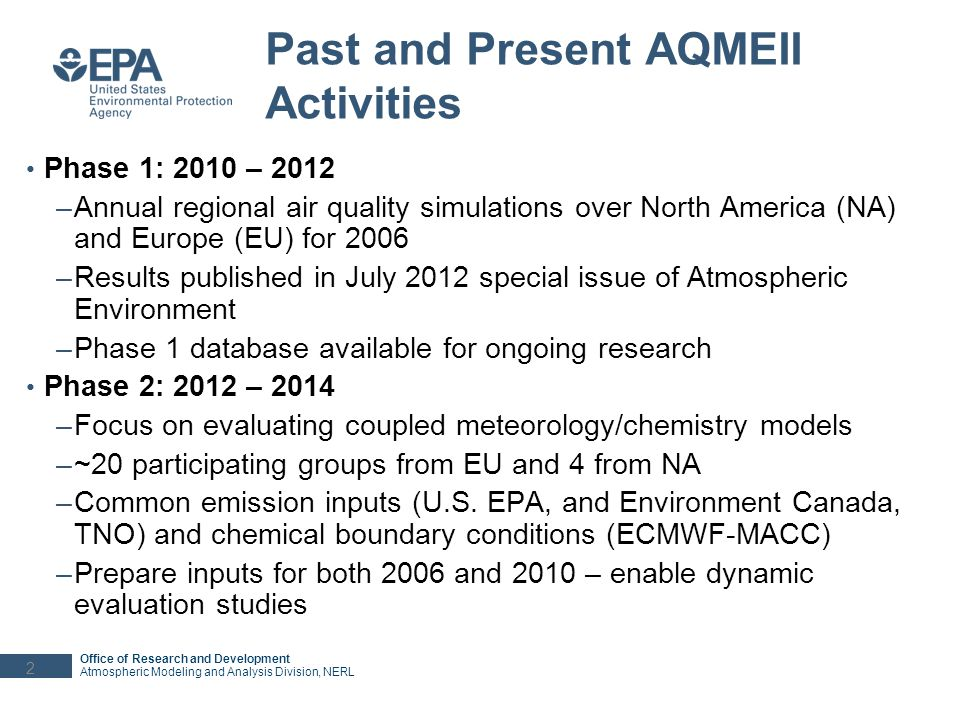 Office of Research and Development Atmospheric Modeling and Analysis Division, NERL AQMEII Phase 2 Timeline May 2012: Kick-off workshop in Utrecht January 2013: Inputs and experiment specifications available Fall 2012 – Spring 2013: collection of observational datasets and preparation of TSD at JRC Spring-Summer 2013: simulations by participating groups Summer 2013: Most simulations are completed and data have been / are being uploaded to JRCs ENSEMBLE system August/September 2013: Workshops in Miami (in conjunction with ITM) and Ranco (in collaboration with COST 1004) Fall 2013 – Spring 2014: Joint and individual analyses, sensitivity simulations, preparation of manuscripts April 2014: Submission of manuscripts to a special issue of Atmospheric Environment (~20 tentative manuscripts to date) 3