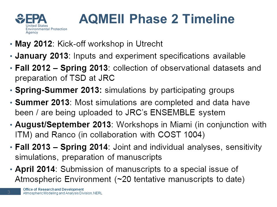 Office of Research and Development Atmospheric Modeling and Analysis Division, NERL Phase 2 Participating Groups and Models from North America Environment Canada - GEM-MACH –15 km resolution; 42 gas species, 9 particle species including water, 12 size bins – Direct and indirect aerosol radiative effects; Simulations for 2006 & 2010 –Contact: Paul Makar, Paul.Makar@ec.gc.ca NCAR - WRF/Chem –24km resolution; MOZART; MOSAIC 4-bin with simplified SOA treatment – Direct and indirect aerosol radiative effects; Simulations only for 2010 –Contact: Christoph Knote, knote@ucar.edu North Carolina State University - NCSU WRF/Chem –36 km resolution; CB05+MADE/VBS+AQCHEM – Direct and indirect aerosol radiative effects; Simulations for 2006 & 2010 –Contact: Yang Zhang, yzhang9@ncsu.edu U.S.