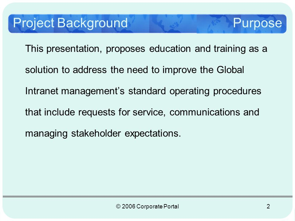 © 2006 Corporate Portal3 Problems that need be addressed: Managing a mission critical worldwide Intranet, in reactive mode The need for policies, processes, procedures and governance Managing stakeholder expectations Securing Business Partner Access Project BackgroundProblems/Need
