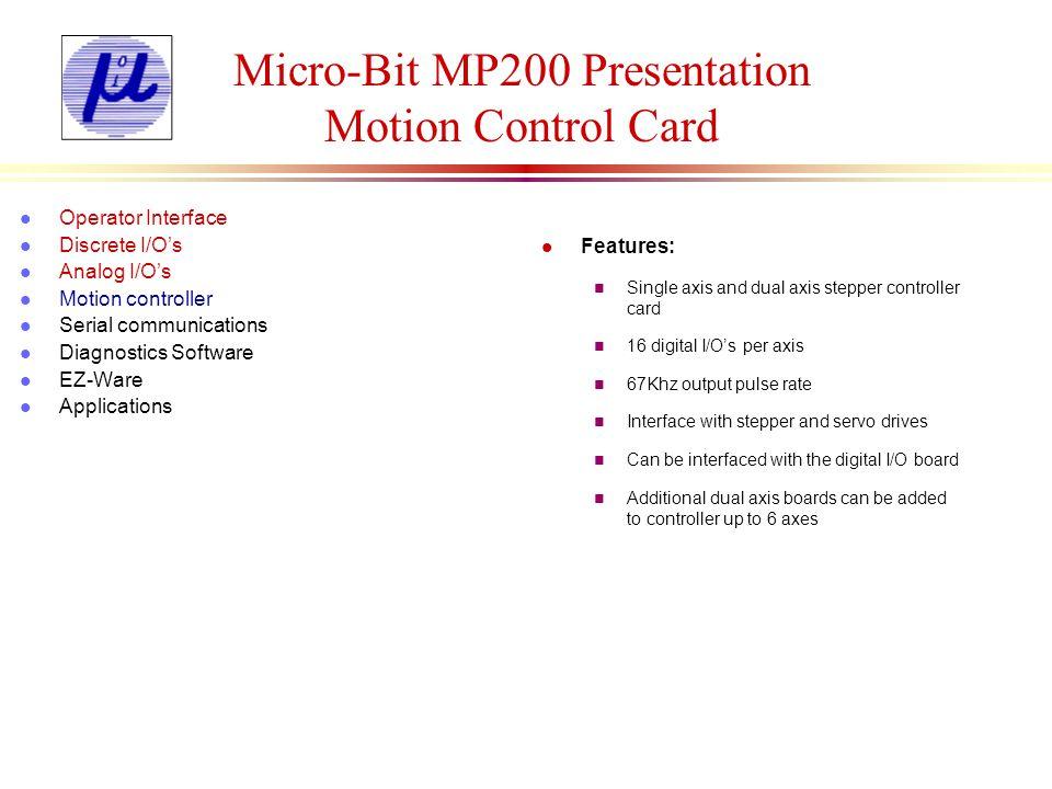 Micro-Bit MP200 Presentation Motion Control Card Inputs l Operator Interface l Discrete I/Os l Analog I/Os l Motion controller l Serial communications l Diagnostics Software l EZ-Ware l Applications Delay