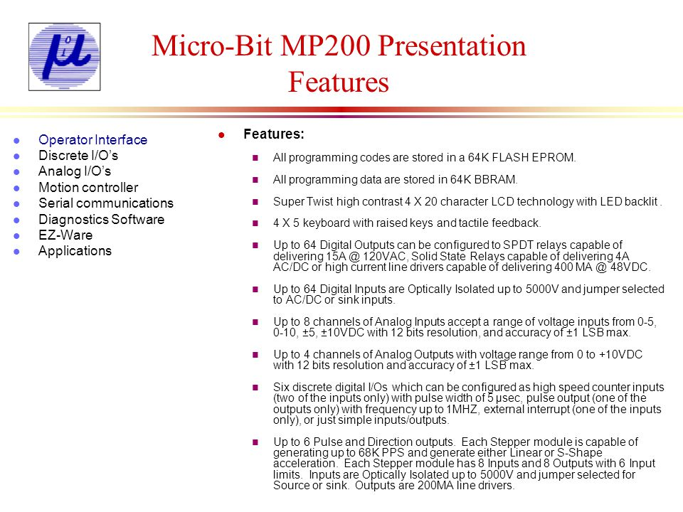 Micro-Bit MP200 Presentation Digital I/Os l Digital Inputs n Optically Isolated inputs n Can be used as DC or AC n Can be used as NPN or PNP type n Jumper settings allow the customer to set an input independent of others n LED indicators n 8 per board l Digital Outputs n Mechanical or solid state relay type outputs n 15 Amp rating n Line driver outputs n LED indicators n 8 per board Delay l Operator Interface l Discrete I/Os l Analog I/Os l Motion controller l Serial communications l Diagnostics Software l EZ-Ware l Applications