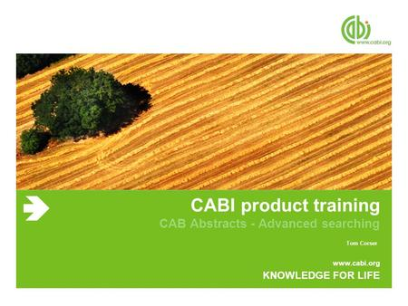 Www.cabi.org KNOWLEDGE FOR LIFE CABI product training CAB Abstracts - Advanced searching Tom Corser.