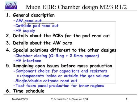 Muon EDR: Chamber design M2/3 R1/2 16/04/20031T.Schneider/LHCb Muon EDR 1.General description - AW read out -Cathode pad read out -HV supply 2.Details.