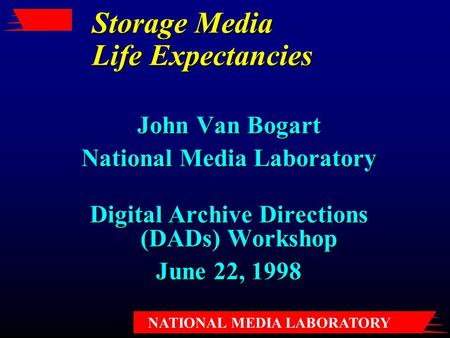 NATIONAL MEDIA LABORATORY Storage Media Life Expectancies John Van Bogart National Media Laboratory Digital Archive Directions (DADs) Workshop June 22,