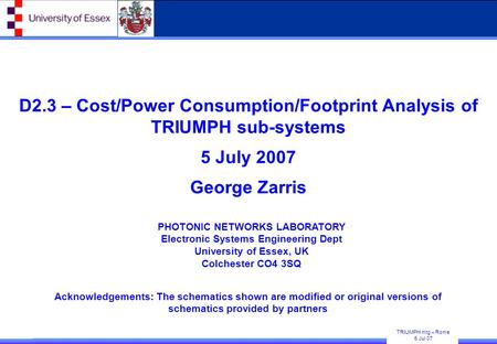 TRIUMPH mtg – Rome 5 Jul 07 PHOTONIC NETWORKS LABORATORY Electronic Systems Engineering Dept University of Essex, UK Colchester CO4 3SQ D2.3 – Cost/Power.