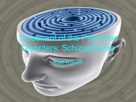 Treatment of the Psychotic Disorders: Schizophrenia Karl Kashfi.