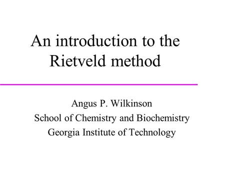 An introduction to the Rietveld method Angus P. Wilkinson School of Chemistry and Biochemistry Georgia Institute of Technology.